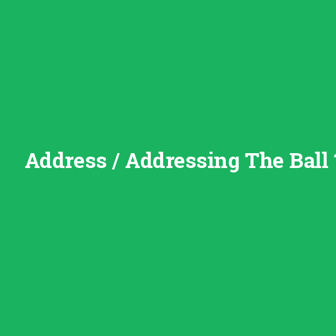 Address / Addressing The Ball, Address / Addressing The Ball nedir ,Address / Addressing The Ball ne demek