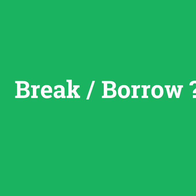 Break / Borrow, Break / Borrow nedir ,Break / Borrow ne demek