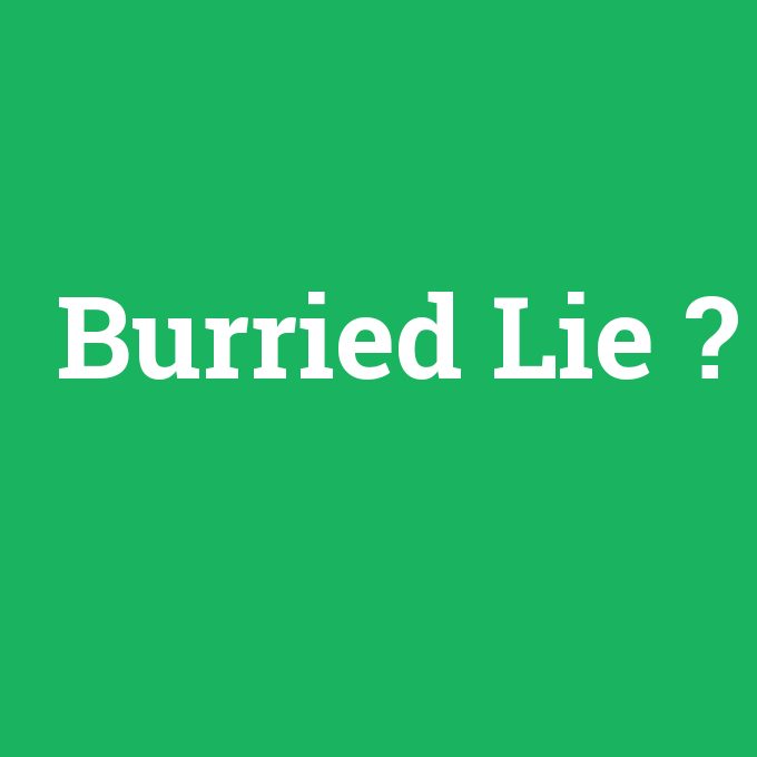 Burried Lie, Burried Lie nedir ,Burried Lie ne demek