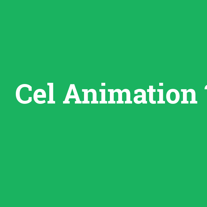 Cel Animation, Cel Animation nedir ,Cel Animation ne demek