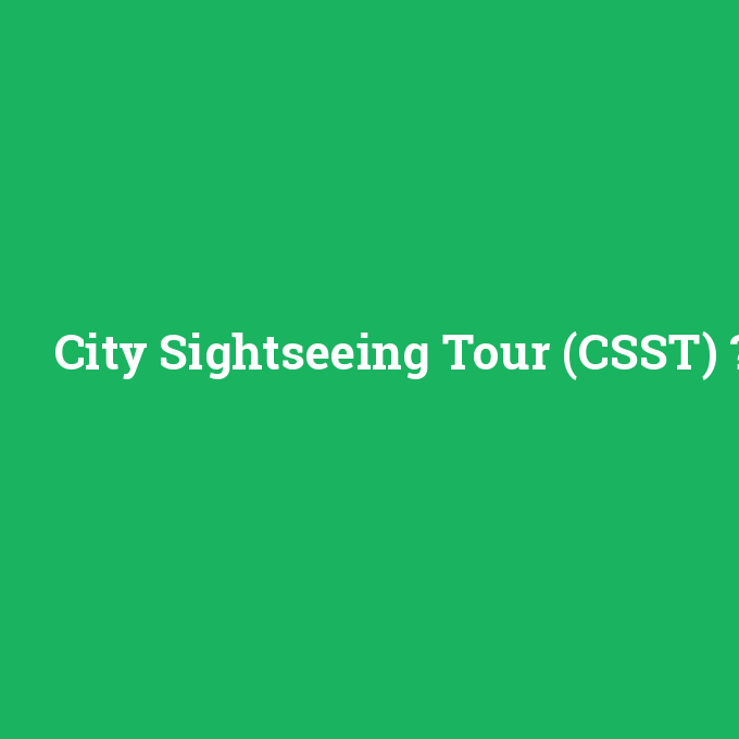City Sightseeing Tour (CSST), City Sightseeing Tour (CSST) nedir ,City Sightseeing Tour (CSST) ne demek