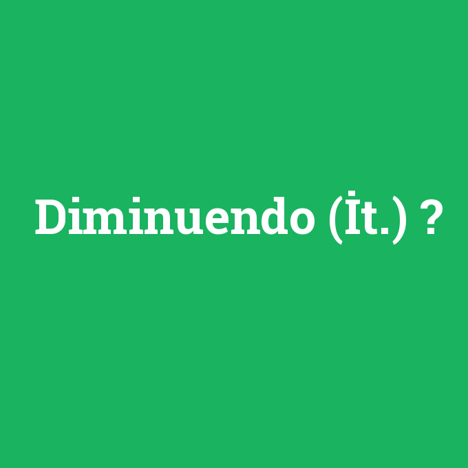 Diminuendo (İt.), Diminuendo (İt.) nedir ,Diminuendo (İt.) ne demek