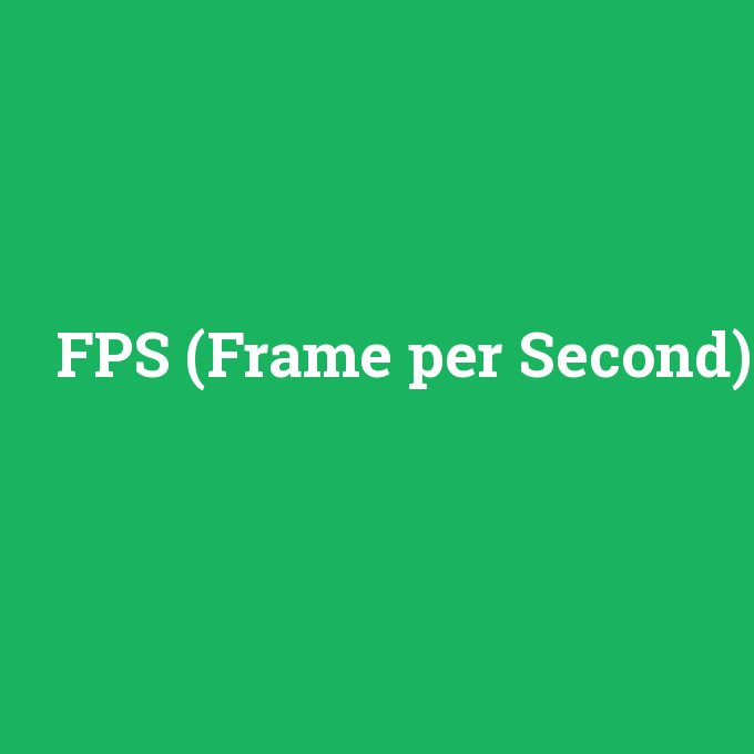 FPS (Frame per Second), FPS (Frame per Second) nedir ,FPS (Frame per Second) ne demek