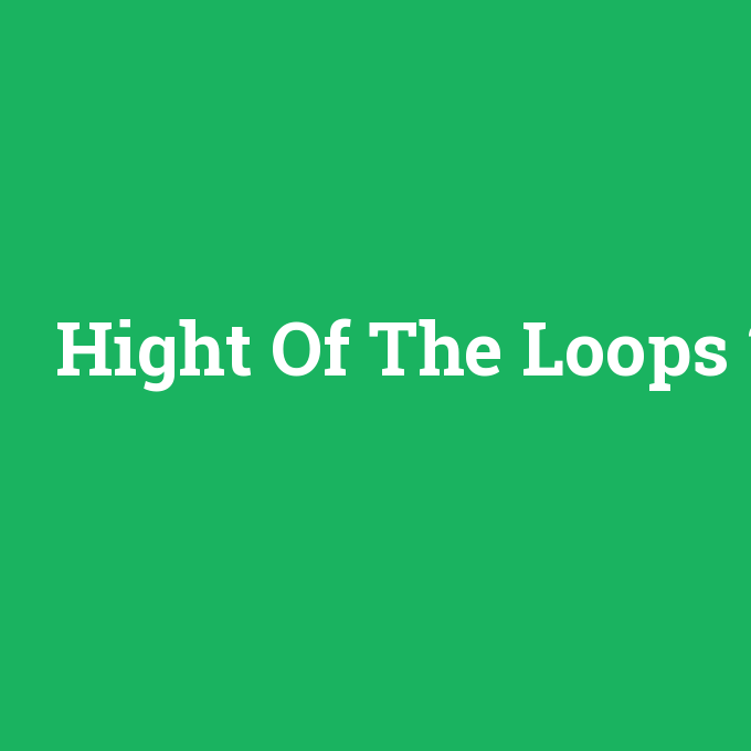 Hight Of The Loops, Hight Of The Loops nedir ,Hight Of The Loops ne demek