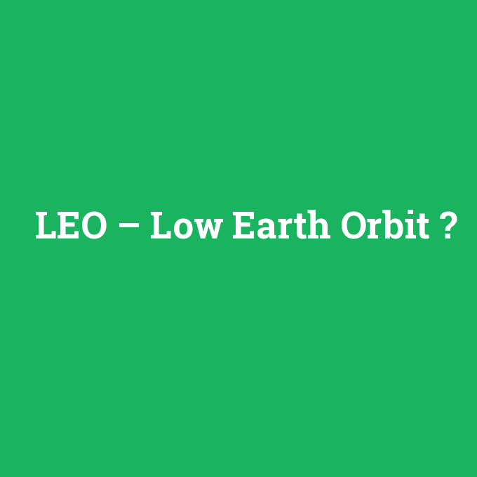 LEO – Low Earth Orbit, LEO – Low Earth Orbit nedir ,LEO – Low Earth Orbit ne demek