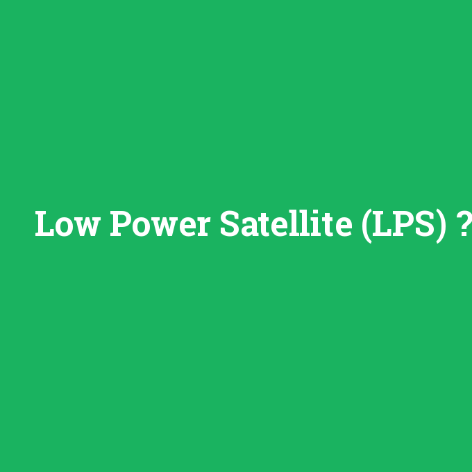 Low Power Satellite (LPS), Low Power Satellite (LPS) nedir ,Low Power Satellite (LPS) ne demek
