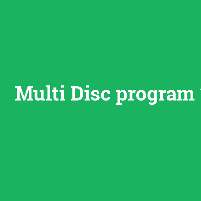 Multi Disc program, Multi Disc program nedir ,Multi Disc program ne demek
