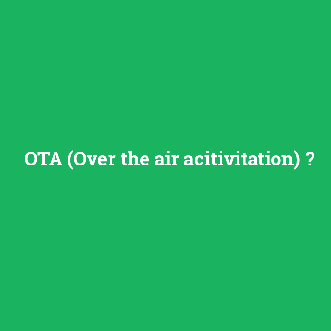 OTA (Over the air acitivitation), OTA (Over the air acitivitation) nedir ,OTA (Over the air acitivitation) ne demek