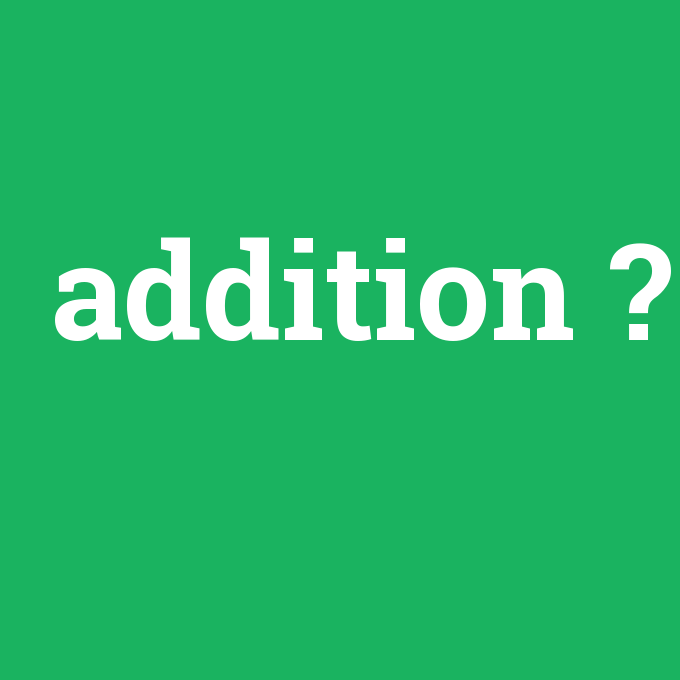 addition, addition nedir ,addition ne demek