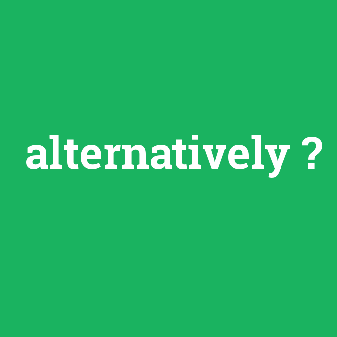 alternatively, alternatively nedir ,alternatively ne demek