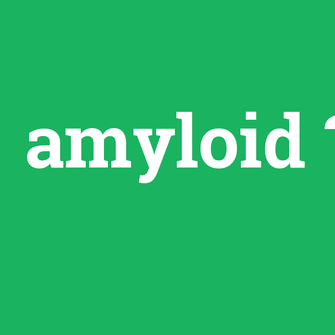 amyloid, amyloid nedir ,amyloid ne demek