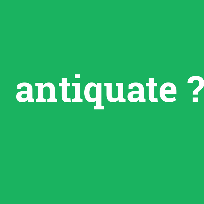 antiquate, antiquate nedir ,antiquate ne demek
