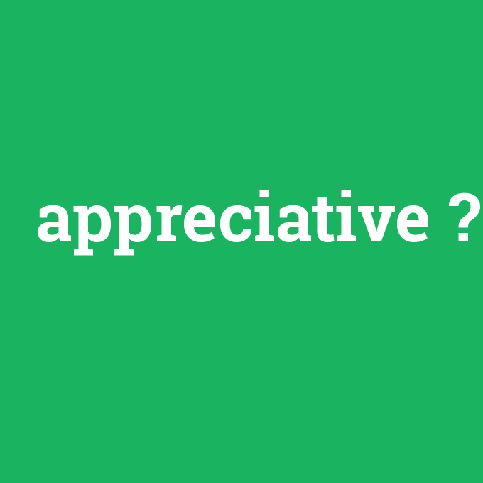 appreciative, appreciative nedir ,appreciative ne demek