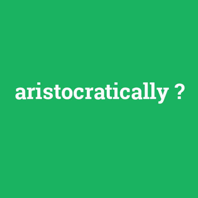 aristocratically, aristocratically nedir ,aristocratically ne demek