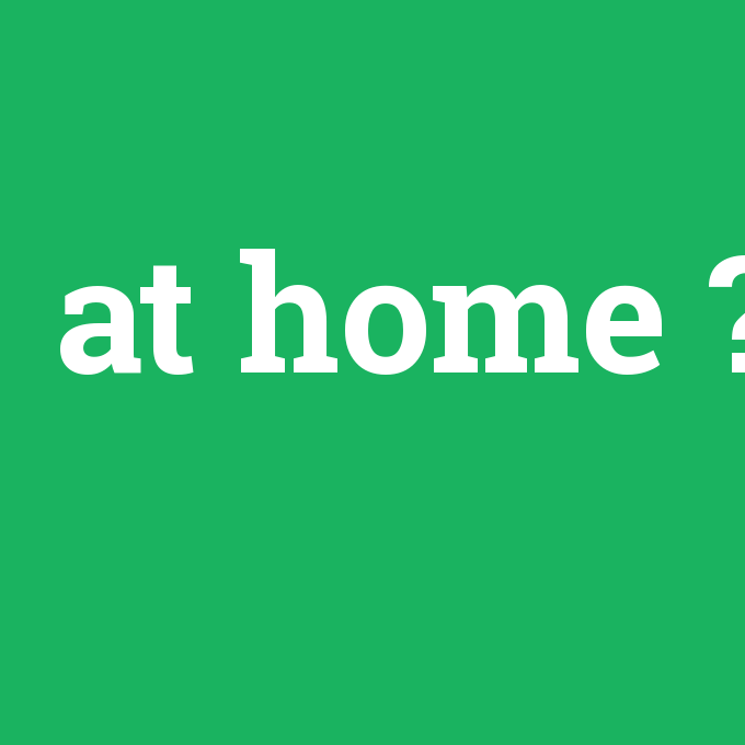 at home, at home nedir ,at home ne demek
