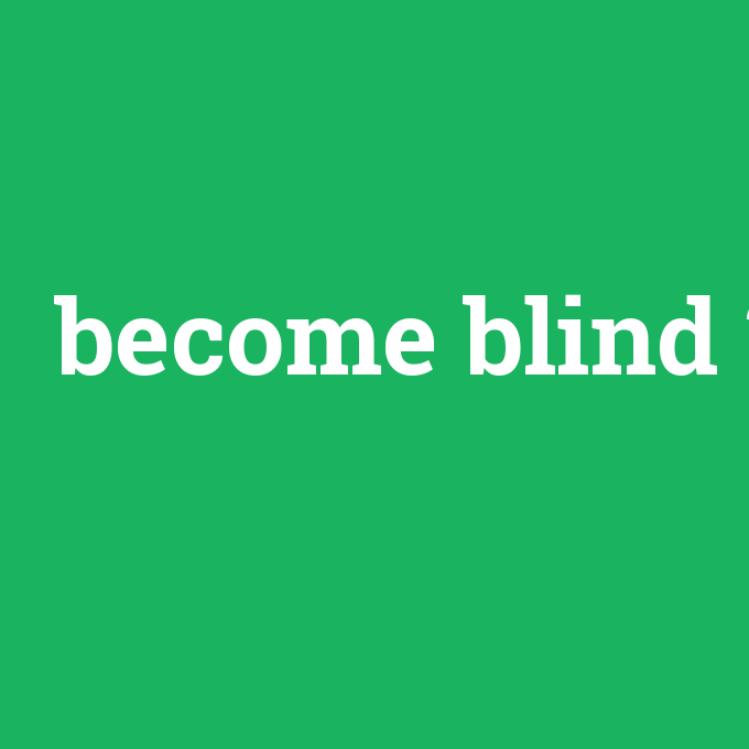 become blind, become blind nedir ,become blind ne demek