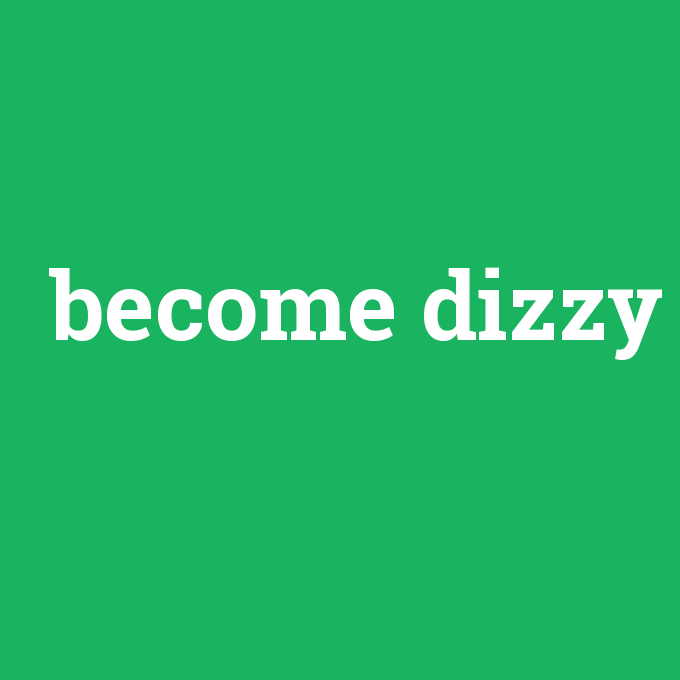 become dizzy, become dizzy nedir ,become dizzy ne demek