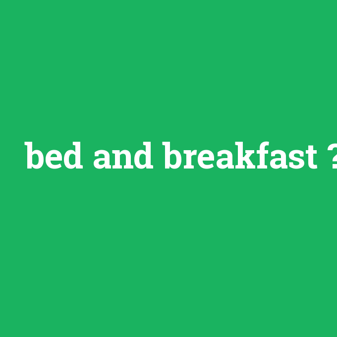 bed and breakfast, bed and breakfast nedir ,bed and breakfast ne demek