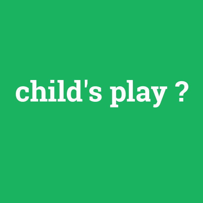 child's play, child's play nedir ,child's play ne demek