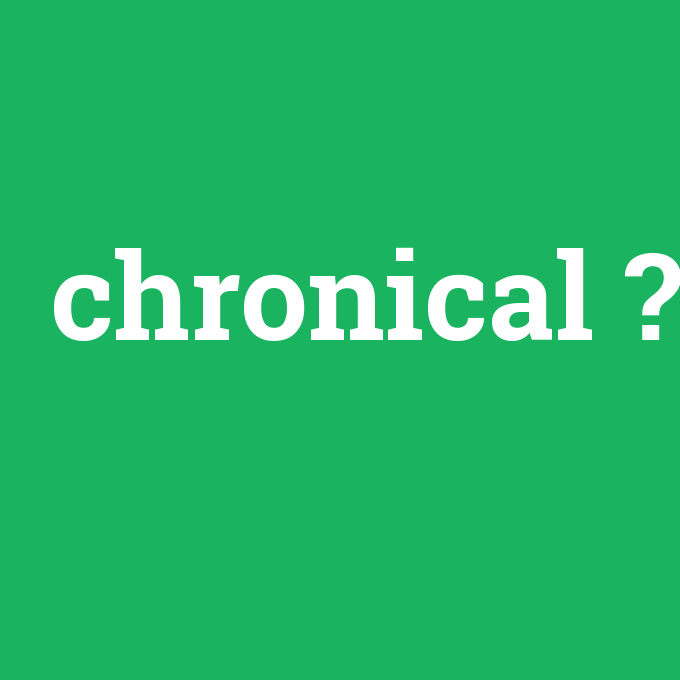 chronical, chronical nedir ,chronical ne demek