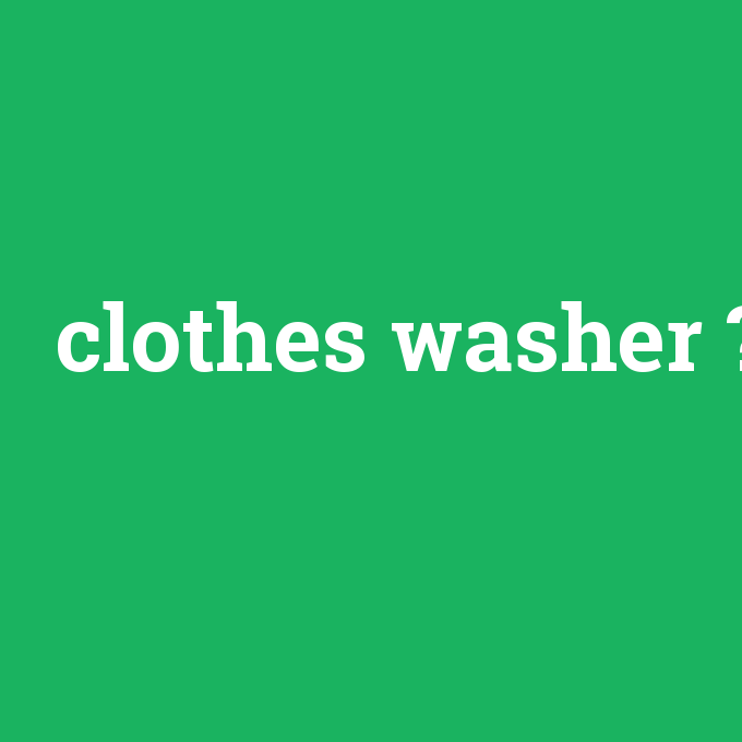 clothes washer, clothes washer nedir ,clothes washer ne demek