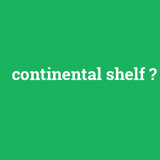 continental shelf, continental shelf nedir ,continental shelf ne demek