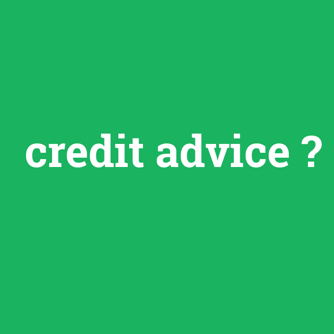 credit advice, credit advice nedir ,credit advice ne demek