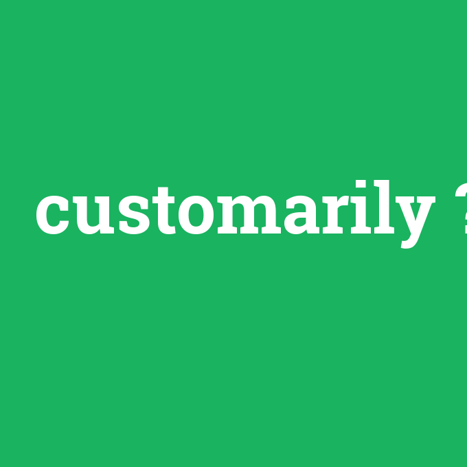 customarily, customarily nedir ,customarily ne demek