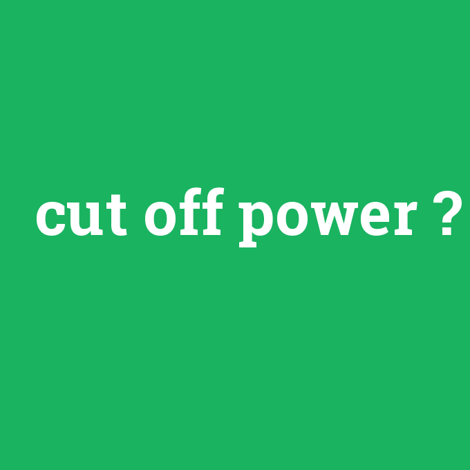 cut off power, cut off power nedir ,cut off power ne demek