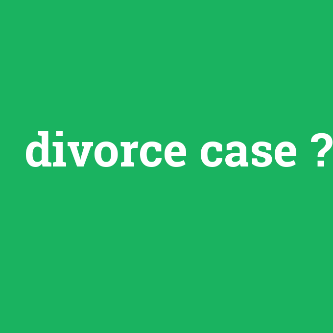 divorce case, divorce case nedir ,divorce case ne demek