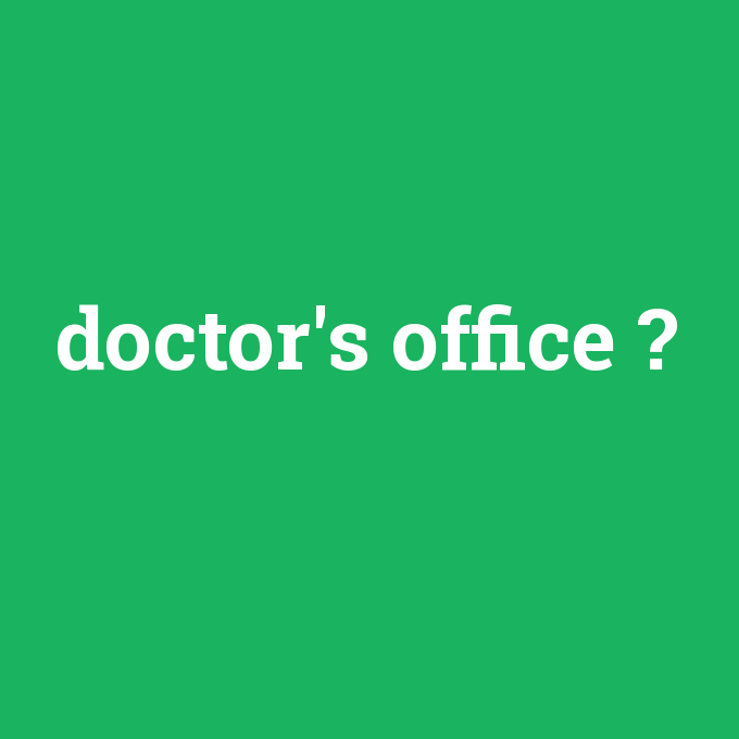 doctor's office, doctor's office nedir ,doctor's office ne demek