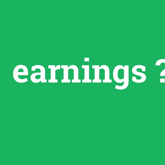 earnings, earnings nedir ,earnings ne demek