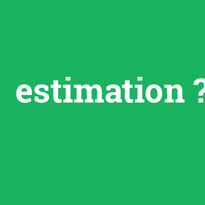 estimation, estimation nedir ,estimation ne demek