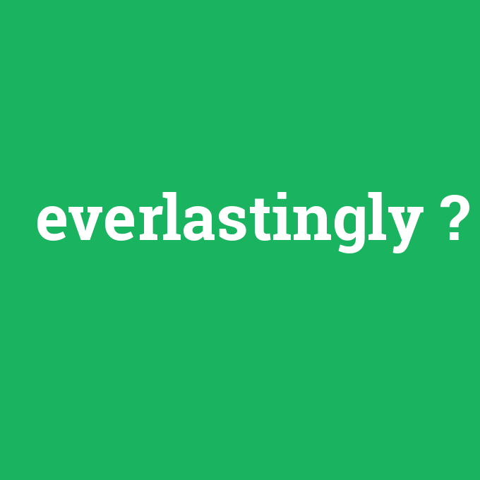everlastingly, everlastingly nedir ,everlastingly ne demek