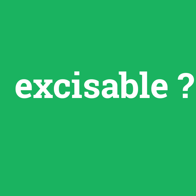 excisable, excisable nedir ,excisable ne demek