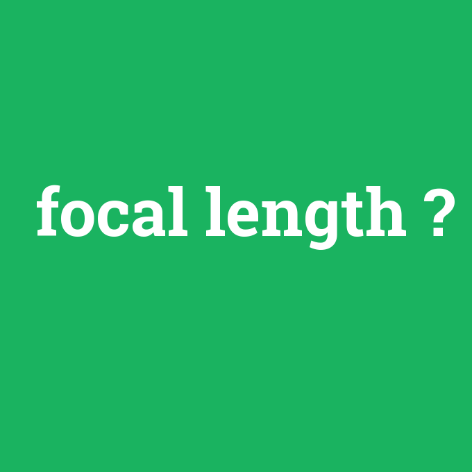 focal length, focal length nedir ,focal length ne demek