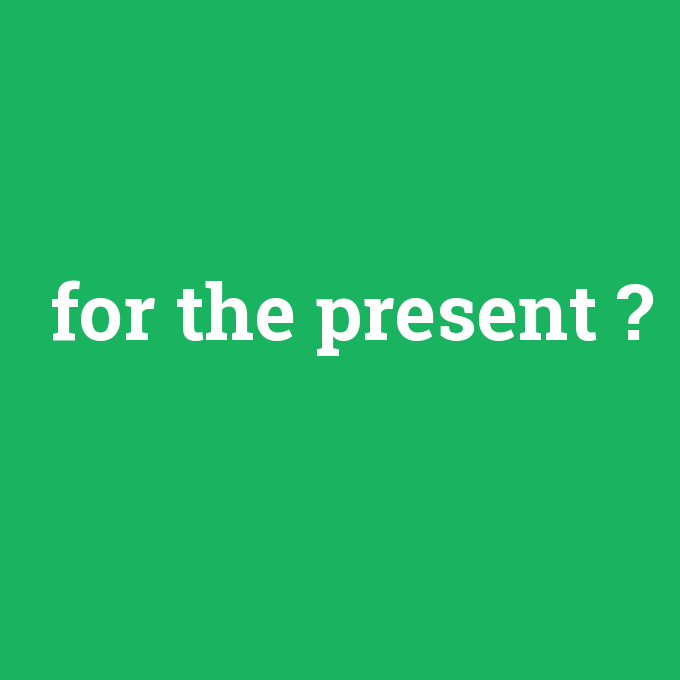 for the present, for the present nedir ,for the present ne demek