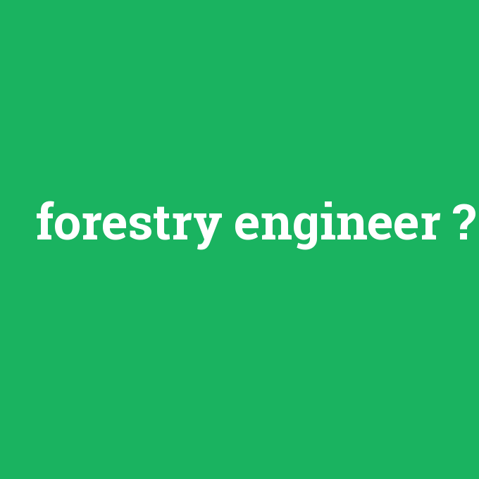 forestry engineer, forestry engineer nedir ,forestry engineer ne demek