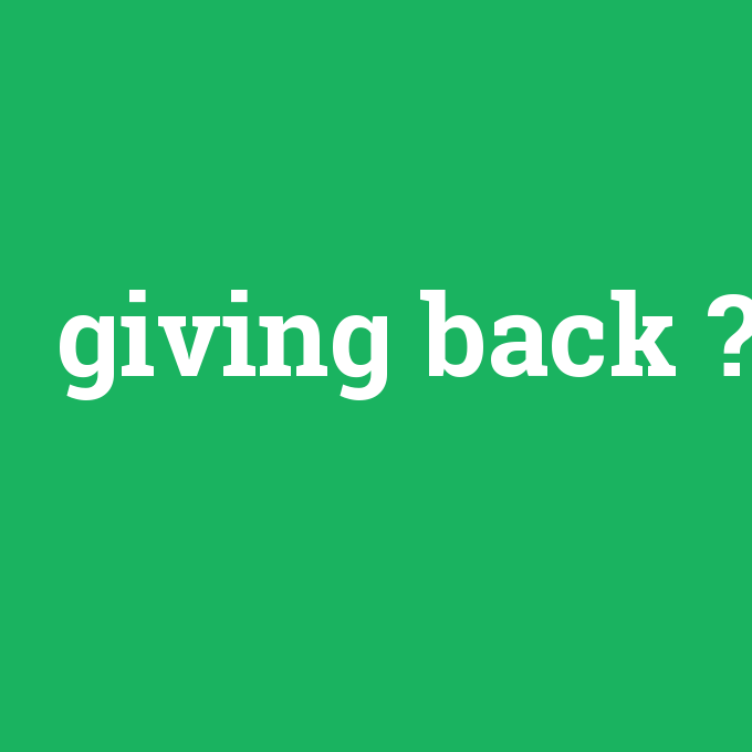 giving back, giving back nedir ,giving back ne demek