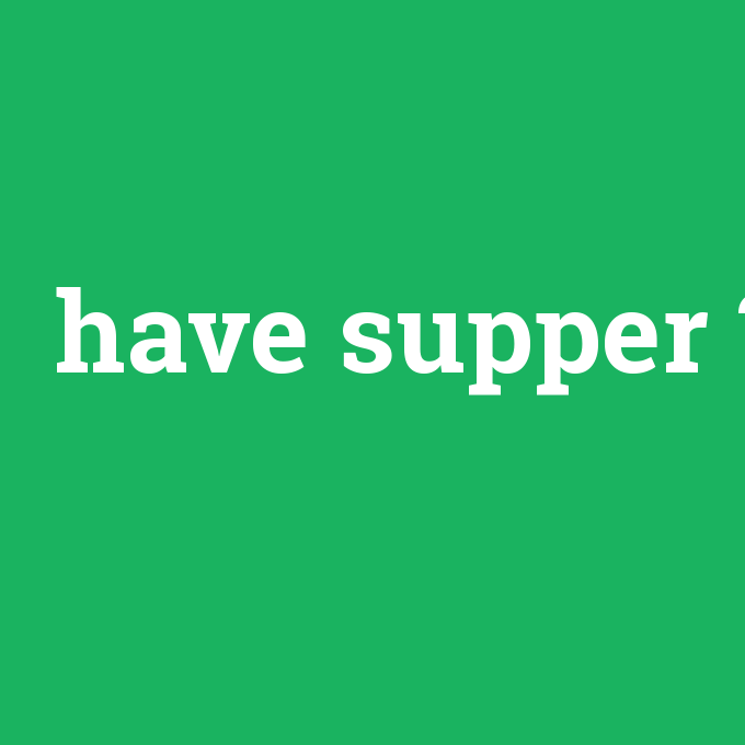 have supper, have supper nedir ,have supper ne demek