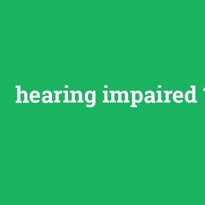 hearing impaired, hearing impaired nedir ,hearing impaired ne demek
