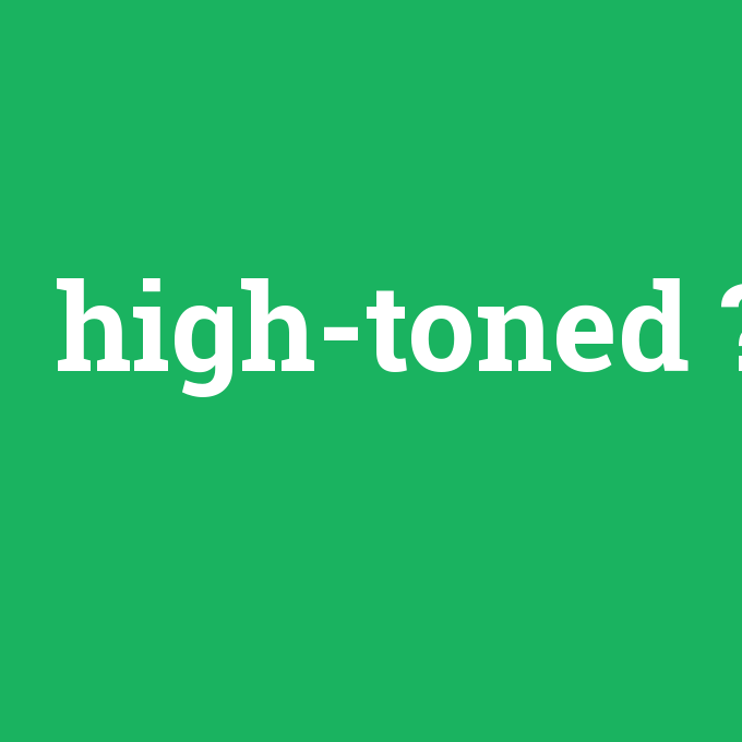 high-toned, high-toned nedir ,high-toned ne demek