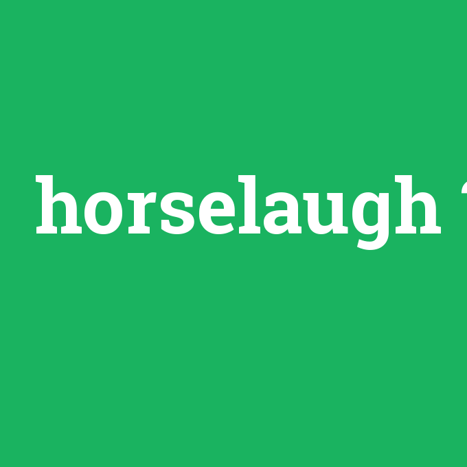 horselaugh, horselaugh nedir ,horselaugh ne demek