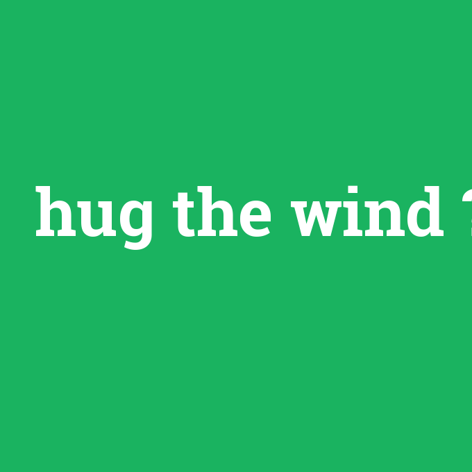 hug the wind, hug the wind nedir ,hug the wind ne demek