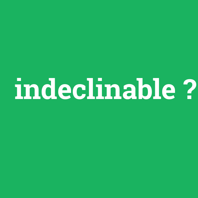 indeclinable, indeclinable nedir ,indeclinable ne demek