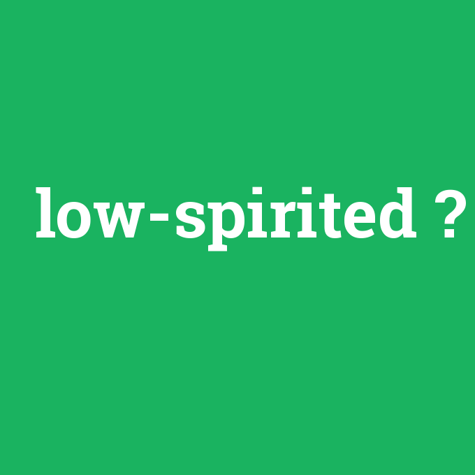low-spirited, low-spirited nedir ,low-spirited ne demek