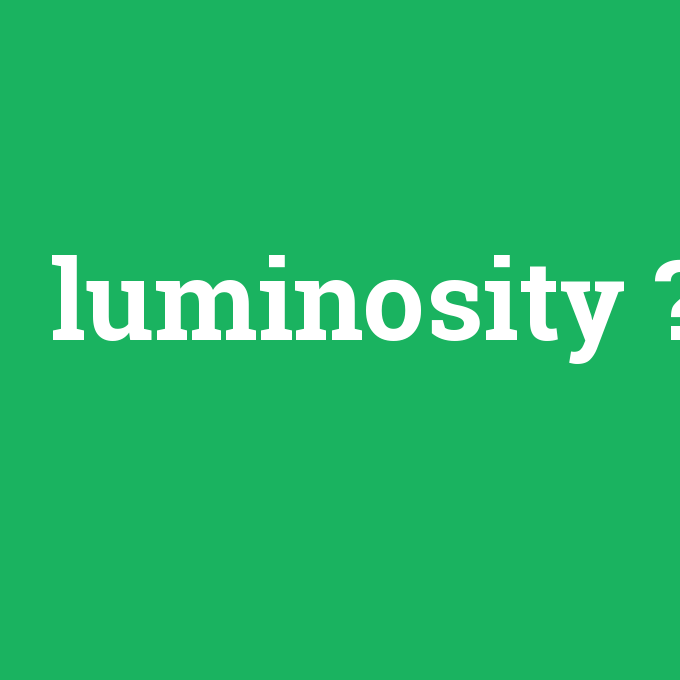 luminosity, luminosity nedir ,luminosity ne demek