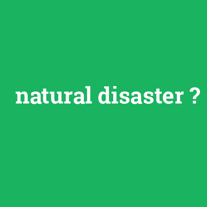 natural disaster, natural disaster nedir ,natural disaster ne demek