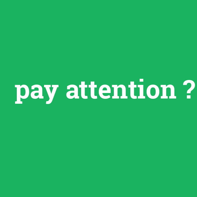 pay attention, pay attention nedir ,pay attention ne demek