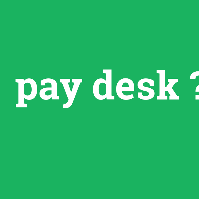 pay desk, pay desk nedir ,pay desk ne demek